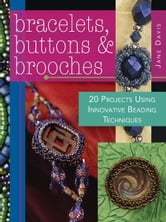 Bracelets, Buttons & Brooches: 20 Projects Using Innovative Beading Techniques - 20 Projects Using Innovative Beading Techniques ebook by Jane Davis