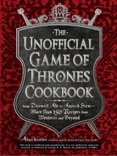 The Unofficial Game of Thrones Cookbook: From Direwolf Ale to Auroch Stew - More Than 150 Recipes from Westeros and Beyond ebook by Alan Kistler