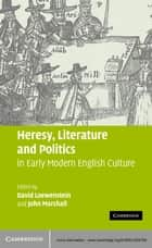 Heresy, Literature and Politics in Early Modern English Culture ebook by David Loewenstein, John Marshall