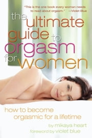 The Ultimate Guide to Orgasm for Women - How to Become Orgasmic for a Lifetime ebook by Mikaya Heart,Violet Blue