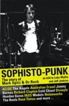 Sophisto-punk: The Story of Mark Opitz and Oz Rock ebook by Luke Wallis,Jeff Jenkins,Mark Opitz