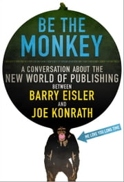 Be the Monkey - Ebooks and Self-Publishing: A Dialog Between Authors Barry Eisler and J.A. Konrath ebook by Jack Kilborn, J.A. Konrath, Barry Eisler