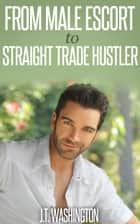 From Male Escort to Straight Trade Hustler ebook by JT Washington