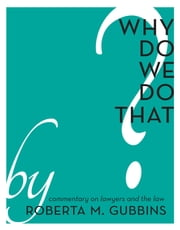 Why Do We do That? - Commentary on Lawyers and the Law ebook by Roberta M. Gubbins,Darlene Hawver