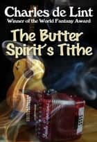 The Butter Spirit's Tithe ebook by Charles de Lint