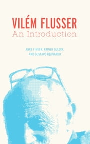 Vilém Flusser - An Introduction ebook by Anke Finger,Rainer Guldin,Gustavo Bernardo