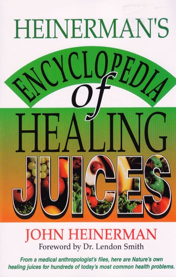 Heinerman's Encyclopedia of Healing Juices - From a Medical Anthropologist's Files, Here Are Nature's Own Healing Juices for Hundreds of Today's Most Common Health Problems ebook by John Heinerman