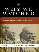 Why We Watched: Europe, America, and the Holocaust ebook by Theodore S. Hamerow