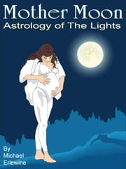 Mother Moon: Astrology of 'The Lights' ebook by Erlewine, Michael