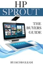 Hp Sprout: The Buyers Guide ebook by Jacob Gleam
