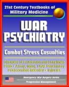 21st Century Textbooks of Military Medicine - War Psychiatry: Combat Stress, Postcombat Reentry, Traumatic Brain Injury, PTSD, Prisoners of War, NBC Casualties (Emergency War Surgery Series) ebook by Progressive Management