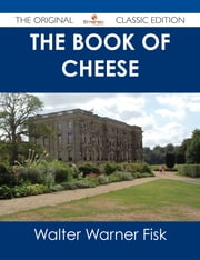 The Book of Cheese - The Original Classic Edition ebook by Walter Warner Fisk