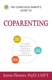 The Conscious Parent's Guide to Coparenting - A Mindful Approach to Creating a Collaborative, Positive Parenting Plan ebook by Jenna Flowers