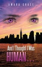 And I Thought I Was Human … ebook by Amara Grace