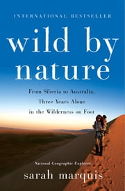 Wild by Nature - From Siberia to Australia, Three Years Alone in the Wilderness on Foot ebook by Sarah Marquis,Stephanie Hellert