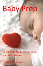 Baby Prep: A Pratical Guide for Parents and their Babies ebook by Catrina Broadway