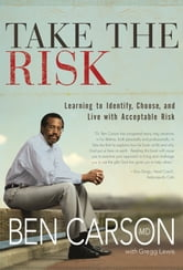 Take the Risk - Learning to Identify, Choose, and Live with Acceptable Risk ebook by Ben Carson, M.D.