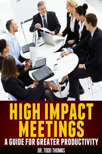 High Impact Meetings: A Guide to Greater Productivity ebook by Todd Thomas