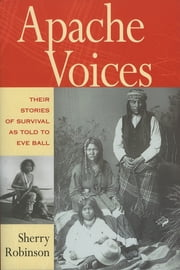 Apache Voices - Their Stories of Survival as Told to Eve Ball ebook by Sherry Robinson