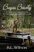 Bayou Bounty, No Matter the Twists and Turns, the Trail Always Leads Back to the Heart ebook by B.L Wilson