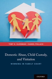 Domestic Abuse, Child Custody, and Visitation - Winning in Family Court ebook by Toby G. Kleinman, Daniel Pollack