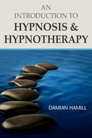 An Introduction to Hypnosis & Hypnotherapy ebook by Damian Hamill