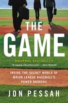 The Game - Inside the Secret World of Major League Baseball's Power Brokers ebook by Jon Pessah