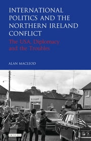 International Politics and the Northern Ireland Conflict - The USA, Diplomacy and the Troubles ebook by Alan MacLeod