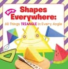 Shapes Are Everywhere: All Things Triangle in Every Angle - Shapes for Kids & Toddlers Early Learning Books ebook by