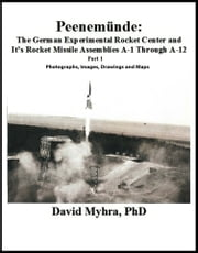 Peenemunde: The German Experimental Rocket Center and It's Rocket Missile Assemblies A-1 Through A-12 Part 1 ebook by David Myhra