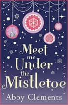 Meet Me Under the Mistletoe - The unputdownable gorgeous festive love story ebook by