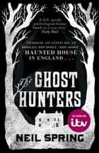 The Ghost Hunters - the most haunted house in England ebook by Neil Spring