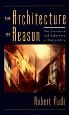 The Architecture of Reason - The Structure and Substance of Rationality ebook by Robert Audi