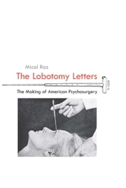 Lobotomy Letters - The Making of American Psychosurgery ebook by Mical Raz