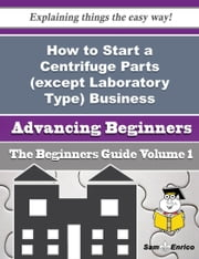 How to Start a Centrifuge Parts (except Laboratory Type) Business (Beginners Guide) ebook by Magdalen Perreault,Sam Enrico