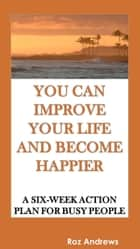 You Can Improve Your Life and Become Happier: A Six-Week Action Plan for Busy People ebook by Roz Andrews