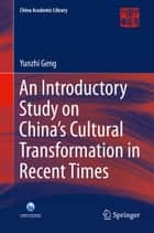 An Introductory Study on China's Cultural Transformation in Recent Times ebook by Yunzhi Geng
