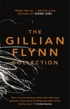 The Gillian Flynn Collection - Sharp Objects, Dark Places, Gone Girl ebook by Gillian Flynn
