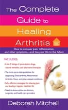 The Complete Guide to Healing Arthritis - How to Conquer Pain, Inflammation, and Other Symptoms - And Live Your Life to the Fullest ebook by Deborah Mitchell