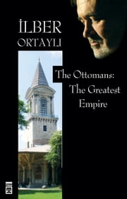 The Ottomans: The Greatest Empire ebook by İlber Ortaylı