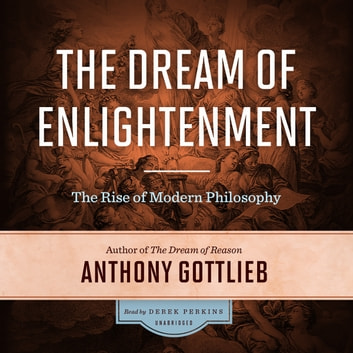 The Dream of Enlightenment - The Rise of Modern Philosophy audiobook by Anthony Gottlieb