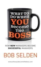 What To Do When You Become the Boss - How new managers become successful managers ebook by Bob Selden
