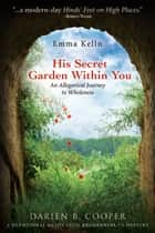 His Secret Garden Within You - An Allegorical Journey to Wholeness ebook by Mrs. Darien B. Cooper, Emma Kelln
