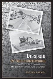Diaspora in the Countryside - Two Mennonite Communities and Mid-Twentieth Century Rural Disjuncture ebook by Royden Loewen