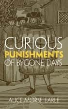Curious Punishments of Bygone Days ebook by Alice Morse Earle