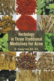 Herbology in Three Traditional Medicines for Acne ebook by M.D., R.H. Dr. Shuang Chen