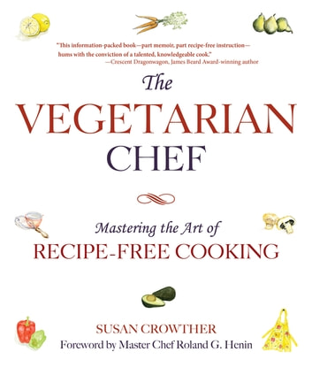 The Vegetarian Chef - Mastering the Art of Recipe-Free Cooking ebook by Susan Crowther