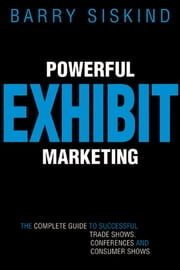 Powerful Exhibit Marketing - The Complete Guide to Successful Trade Shows, Conferences, and Consumer Shows ebook by Barry Siskind