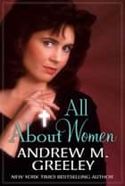 All About Women ebook by Andrew M. Greeley
