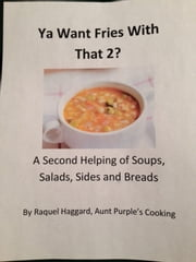 Ya Want Fries With That 2?: A Second Helping of Soups, Salads, Sides and Breads ebook by Raquel Haggard